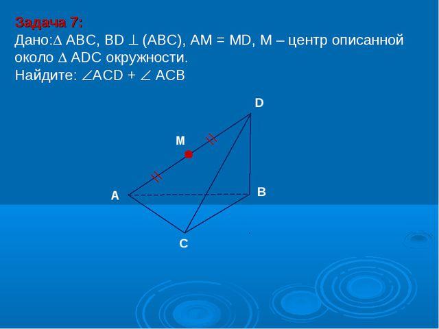 Задача 7: Дано: ABC, ВD  (АВС), АМ = МD, М – центр описанной около  ADC ок...