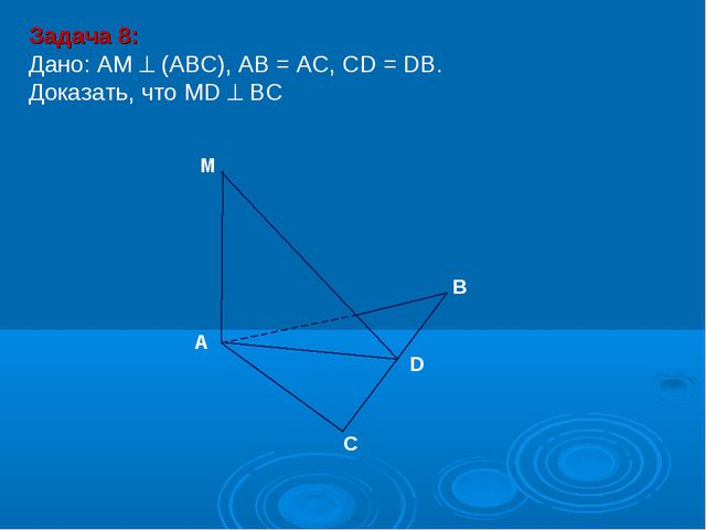 Задача 8: Дано: АМ  (АВС), АВ = АС, СD = DВ. Доказать, что MD  BС М D В С А