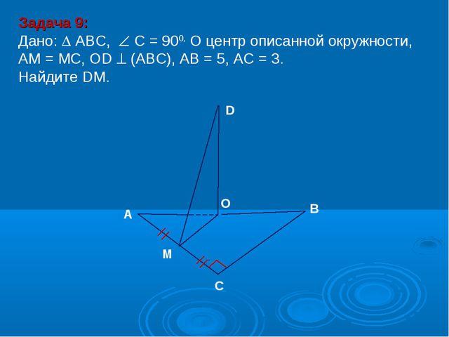 Задача 9: Дано:  ABC,  С = 900, О центр описанной окружности, АМ = МС, ОD ...