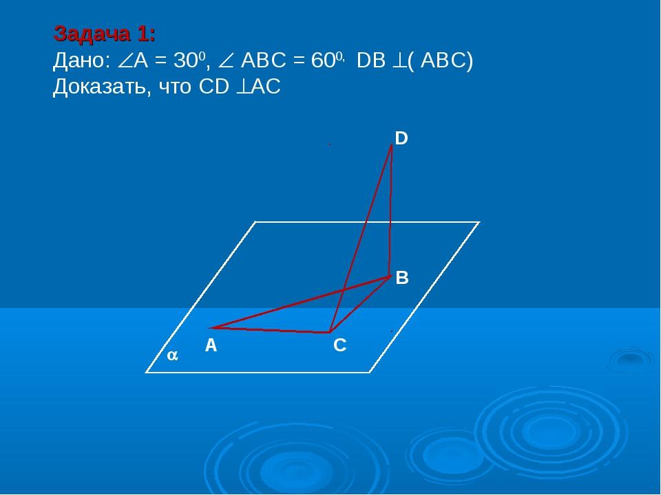 А С В D Задача 1: Дано: А = 300,  АВС = 600, DВ ( АВС) Доказать, что СD А...