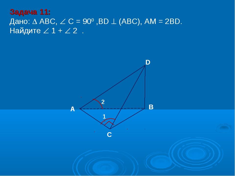 Задача 11: Дано:  АBC,  C = 900 ,BD  (АВС), АM = 2BD. Найдите  1 +  2 ....