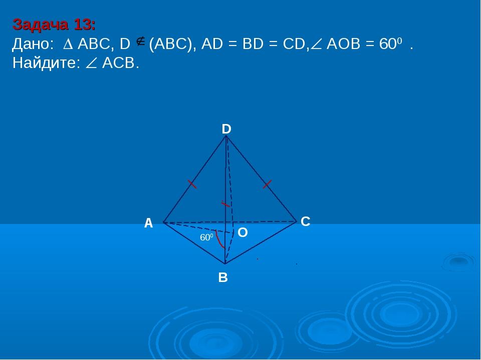 Задача 13: Дано:  АBC, D (АВС), AD = BD = CD, АOВ = 600 . Найдите:  ACB. D...