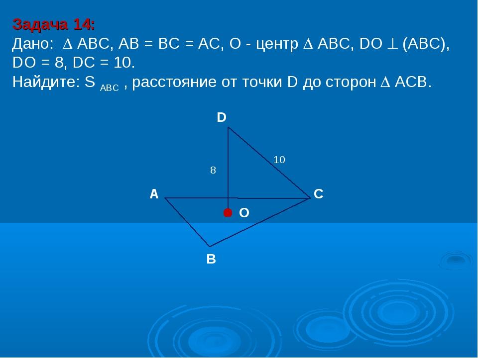 Задача 14: Дано:  АBC, AB = BC = AC, О - центр  АBC, DO  (АВС), DО = 8, DC...