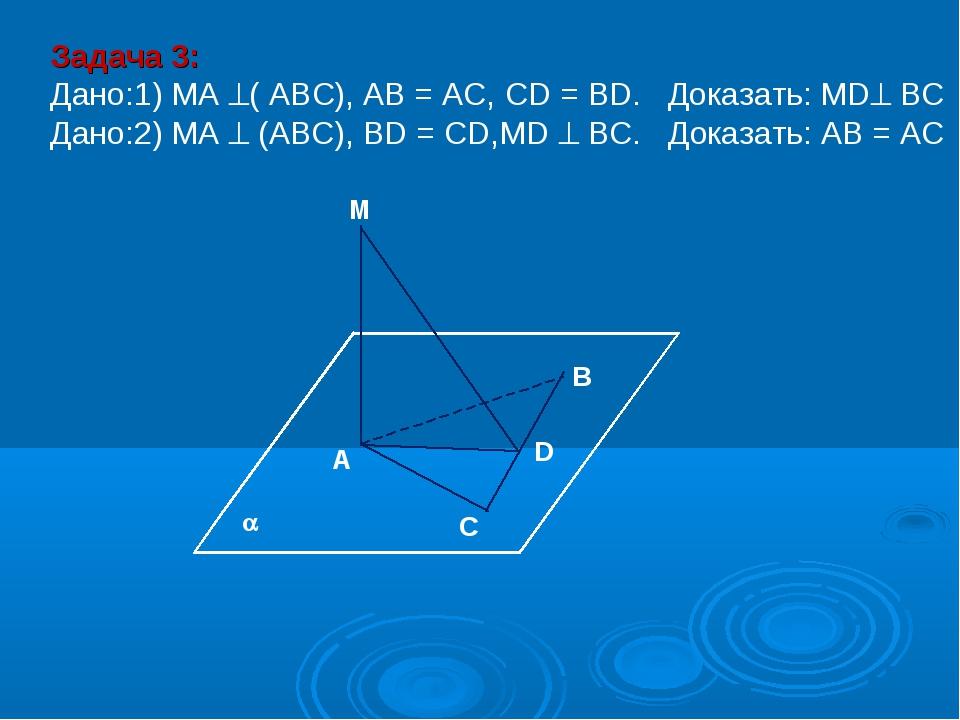 M В D A C Задача 3: Дано:1) MA ( АВС), AB = AC, CD = BD. Доказать: MD ВС Да...