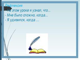 Рефлексия - На этом уроке я узнал, что... - Мне было сложно, когда... - Я уди