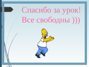 Спасибо за урок! Все свободны )))