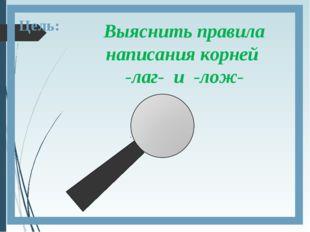 Цель: Выяснить правила написания корней -лаг- и -лож-