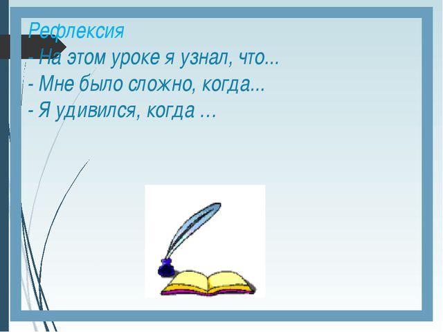 Рефлексия - На этом уроке я узнал, что... - Мне было сложно, когда... - Я уди...