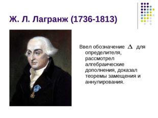 Ж. Л. Лагранж (1736-1813) Ввел обозначение для определителя, рассмотрел алгеб