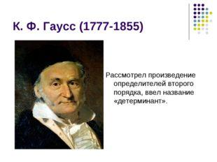 К. Ф. Гаусс (1777-1855) Рассмотрел произведение определителей второго порядка
