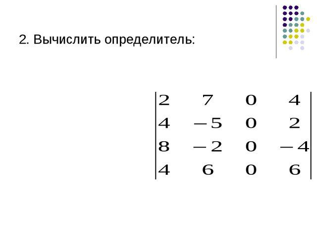 2. Вычислить определитель: