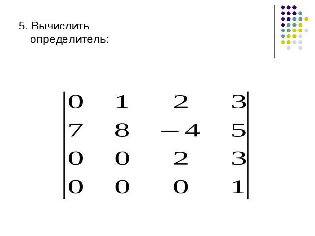 5. Вычислить определитель:
