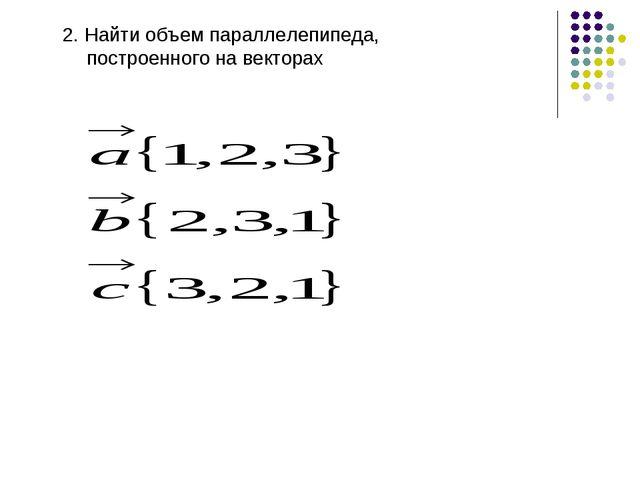 2. Найти объем параллелепипеда, построенного на векторах