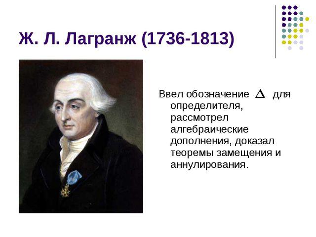 Ж. Л. Лагранж (1736-1813) Ввел обозначение для определителя, рассмотрел алгеб...