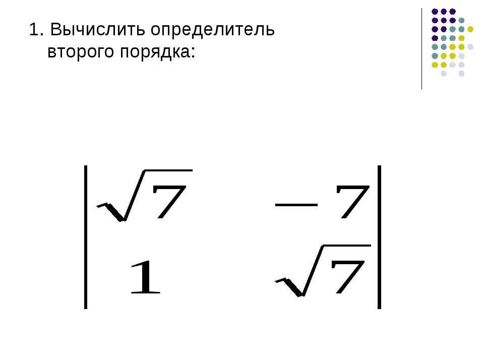 1. Вычислить определитель второго порядка: