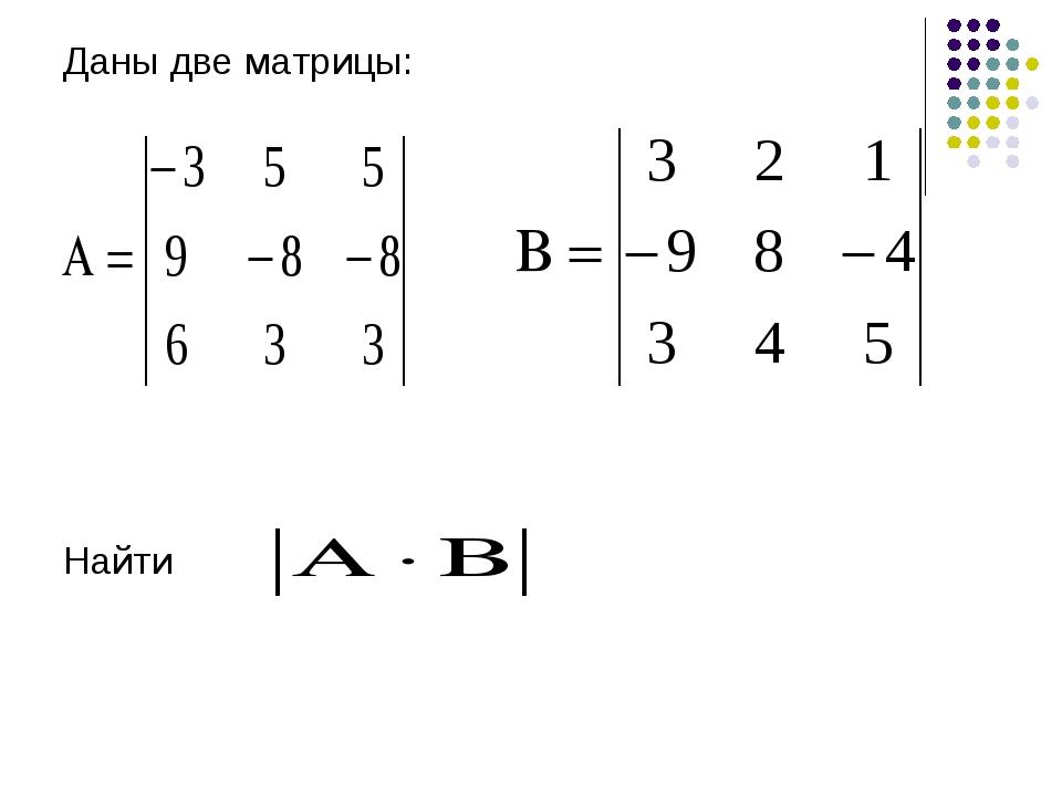 Даны две матрицы: Найти