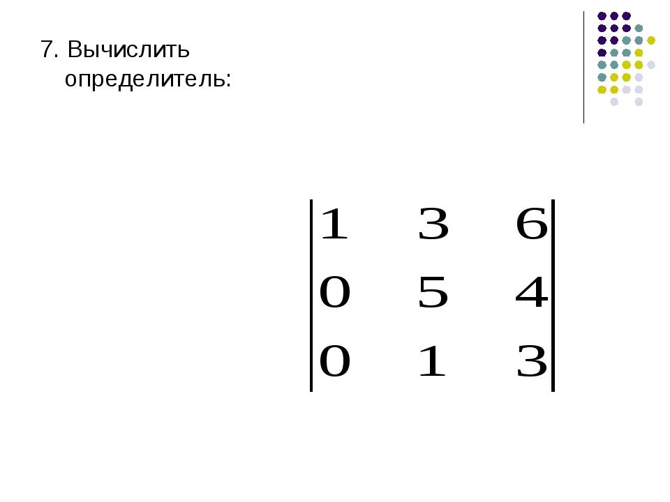 7. Вычислить определитель: