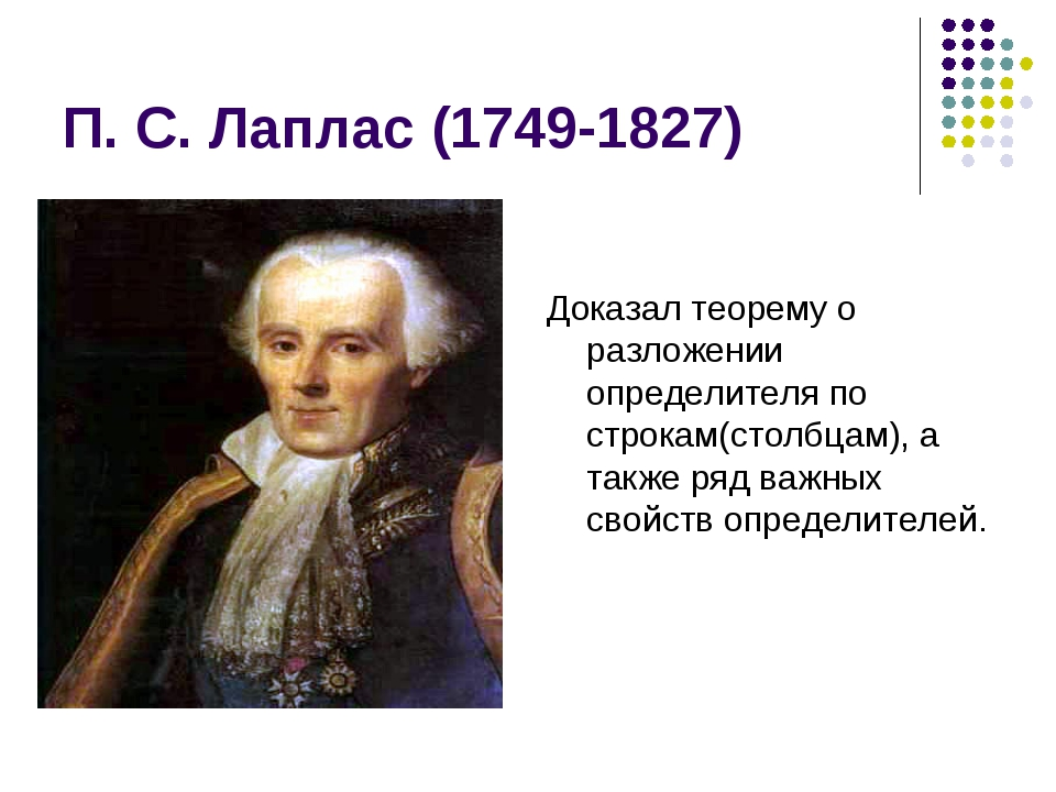 П. С. Лаплас (1749-1827) Доказал теорему о разложении определителя по строкам...