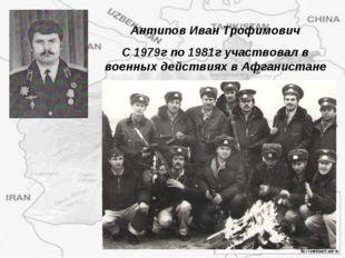 Антипов Иван Трофимович С 1979г по 1981г участвовал в военных действиях в Афг