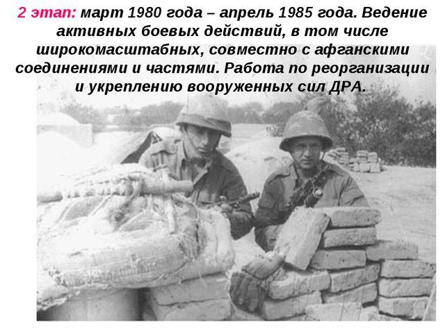 2 этап: март 1980 года – апрель 1985 года. Ведение активных боевых действий,...