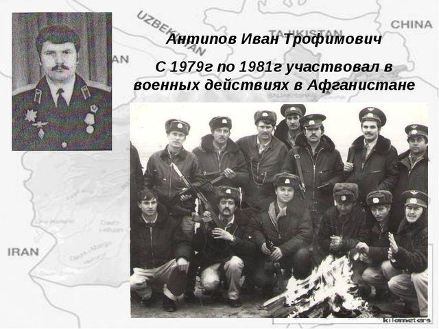 Антипов Иван Трофимович С 1979г по 1981г участвовал в военных действиях в Афг...