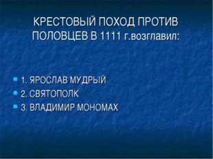 КРЕСТОВЫЙ ПОХОД ПРОТИВ ПОЛОВЦЕВ В 1111 г.возглавил: 1. ЯРОСЛАВ МУДРЫЙ 2. СВЯТ