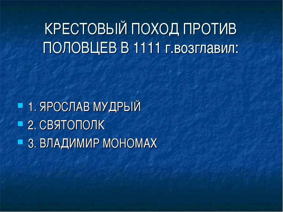 КРЕСТОВЫЙ ПОХОД ПРОТИВ ПОЛОВЦЕВ В 1111 г.возглавил: 1. ЯРОСЛАВ МУДРЫЙ 2. СВЯТ...