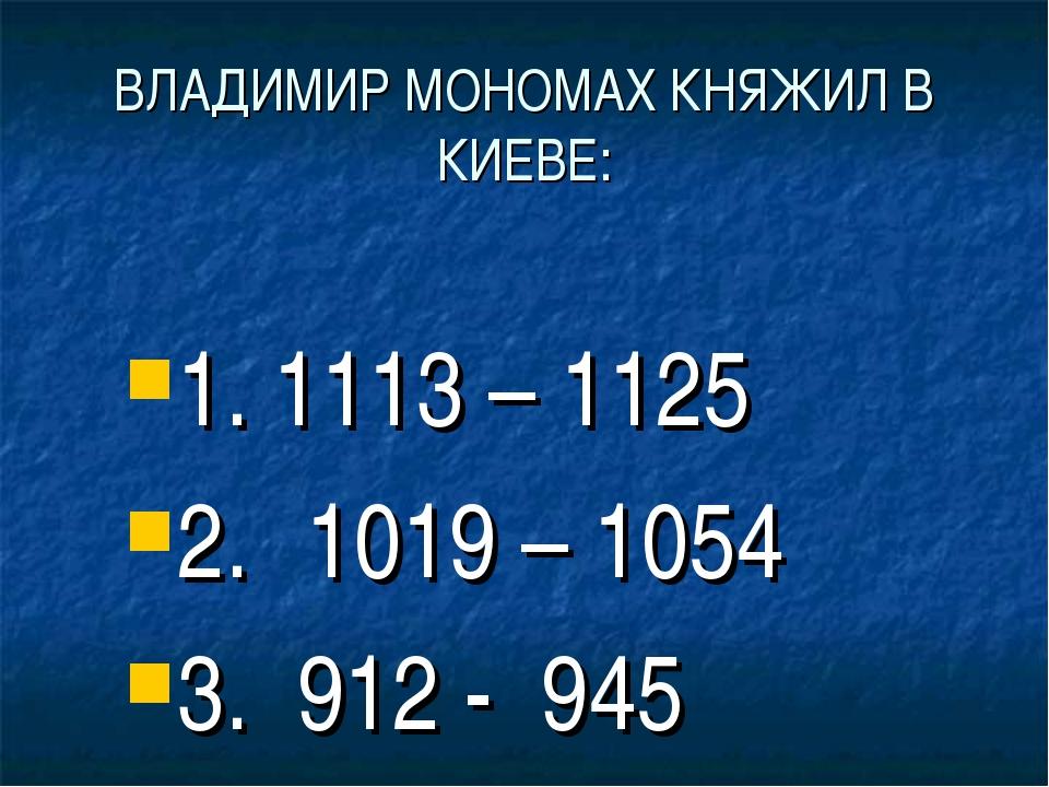 ВЛАДИМИР МОНОМАХ КНЯЖИЛ В КИЕВЕ: 1. 1113 – 1125 2. 1019 – 1054 3. 912 - 945