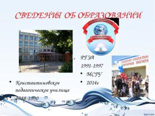 СВЕДЕНИЯ ОБ ОБРАЗОВАНИИ Константиновское педагогическое училище 1988-1990 РГЭ