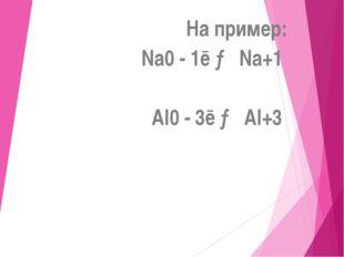 На пример: Na0 - 1ē → Na+1 Al0 - 3ē → Al+3