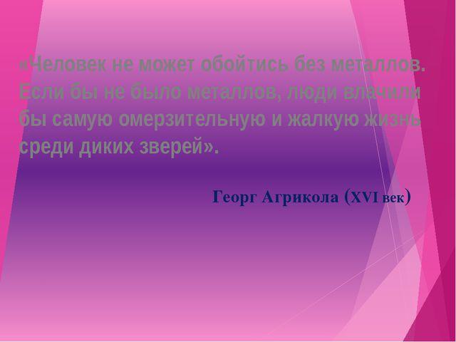 «Человек не может обойтись без металлов. Если бы не было металлов, люди влачи...