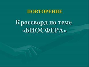 Кроссворд по теме «БИОСФЕРА» ПОВТОРЕНИЕ