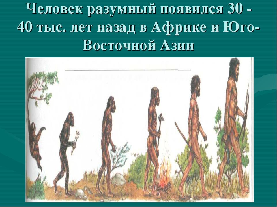 Человек разумный появился 30 - 40 тыс. лет назад в Африке и Юго- Восточной Азии