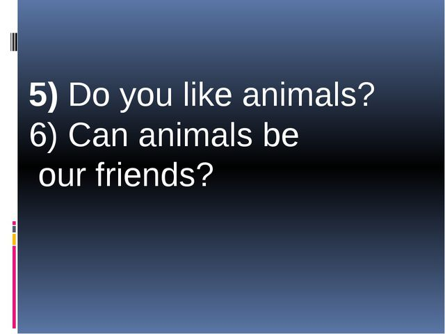 5) Do you like animals? 6) Can animals be our friends?