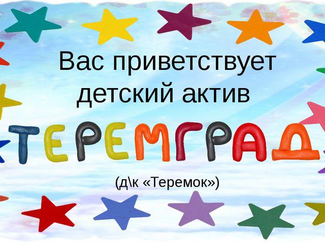 Вас приветствует детский актив (д\к «Теремок»)