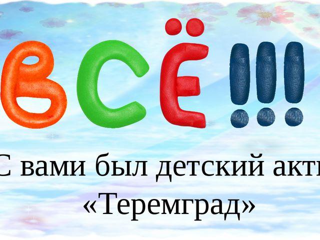 С вами был детский актив «Теремград»