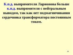 * К.п.д. выпрямителя Ларионова больше к.п.д. выпрямителя с нейтральным выводо