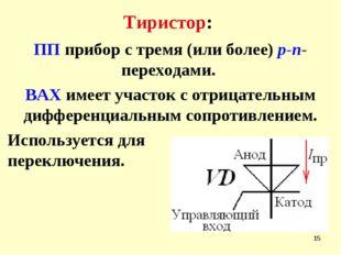 * Тиристор: ПП прибор с тремя (или более) р-n- переходами. ВАХ имеет участок