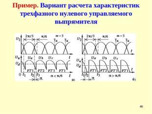 * Пример. Вариант расчета характеристик трехфазного нулевого управляемого вып