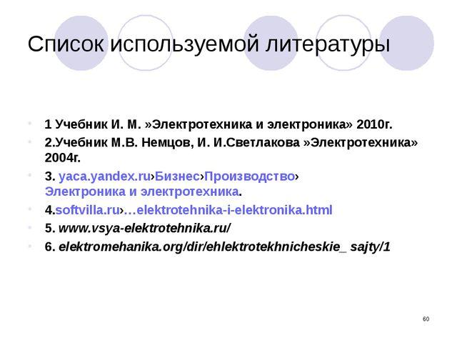 Список используемой литературы 1 Учебник И. М. »Электротехника и электроника»...