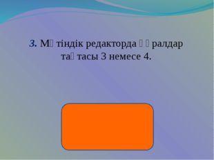 3. Мәтіндік редакторда құралдар тақтасы 3 немесе 4.