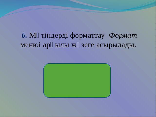 6. Мәтіндерді форматтау Формат менюі арқылы жүзеге асырылады.