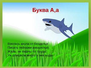 Буква А,а Взялась акула от безделья Писать пейзажи акварелью. Жаль, не видны
