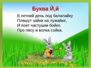 Буква Й,й В летний день под балалайку Пляшут зайки на лужайке, И поетчастушк