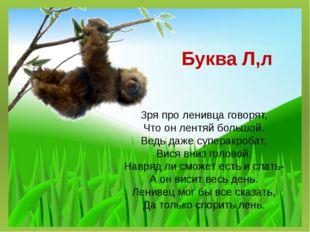 Буква Л,л Зря про ленивца говорят, Что он лентяй большой. Ведь даже суперакро