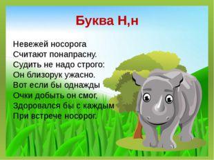 Буква Н,н Невежей носорога Считают понапрасну. Судить не надо строго: Он близ