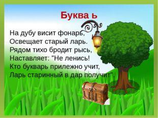 Буква ь На дубу висит фонарь, Освещает старый ларь. Рядом тихо бродит рысь, Н