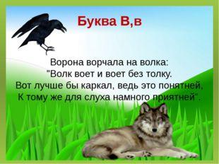 """Буква В,в Ворона ворчала на волка: """"Волк воет и воет без толку. Вот лучше бы"""