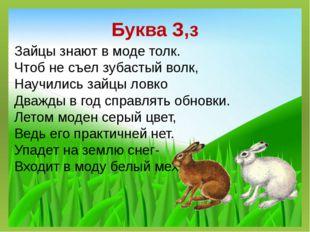 Буква З,з Зайцы знают в моде толк. Чтоб не съел зубастый волк, Научились зайц