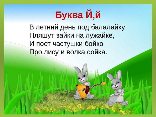 Буква Й,й В летний день под балалайку Пляшут зайки на лужайке, И поетчастушк...